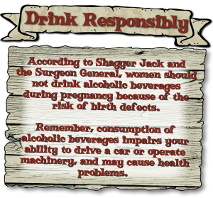 According to Shagger Jack and the Surgeon General, women should not drink alcoholic beverages during pregnancy because of the risk of birth defects. Remember, consumption of alcoholic beverages impairs your ability to drive a car or operate machinery, and may cause health problems.